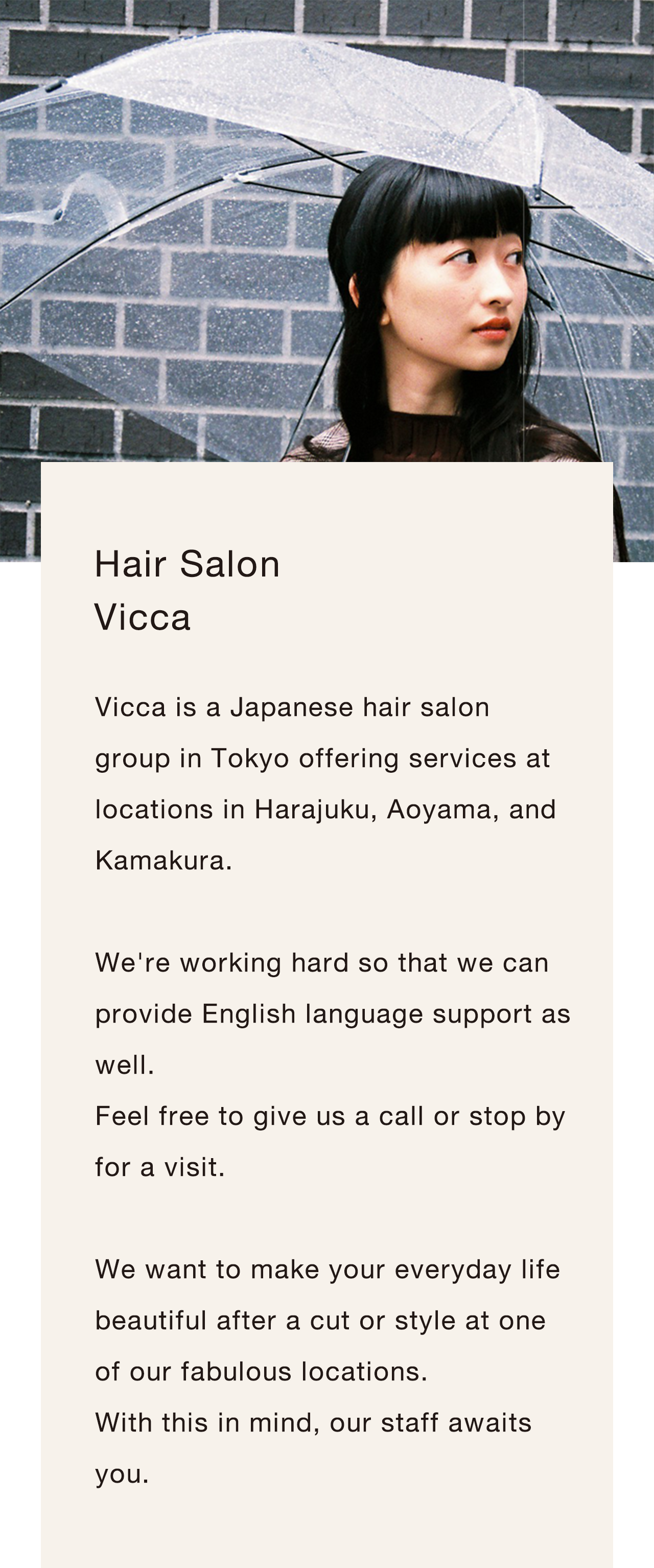 Vicca is a Japanese hair salon group in Tokyooffering services at locations in Harajuku, Aoyama, and Kamakura.We're working hard so that we can provide English language support as well.Feel free to give us a call or stop by for a visit.We want to make your everyday life beautiful after a cut or style at one of our fabulous locations.With this in mind, our staff awaits you.